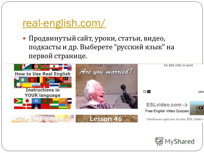 real-english.com/ Продвинутый сайт, уроки, статьи, видео, подкасты и др. Выберете русский язык на первой странице.