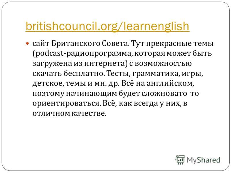 britishcouncil.org/learnenglish сайт Британского Совета. Тут прекрасные темы (podcast- радиопрограмма, которая может быть загружена из интернета ) с возможностью скачать бесплатно. Тесты, грамматика, игры, детское, темы и мн. др. Всё на английском, п
