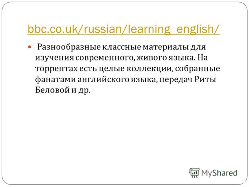 bbc.co.uk/russian/learning_english/ Разнообразные классные материалы для изучения современного, живого языка. На торрентах есть целые коллекции, собранные фанатами английского языка, передач Риты Беловой и др.