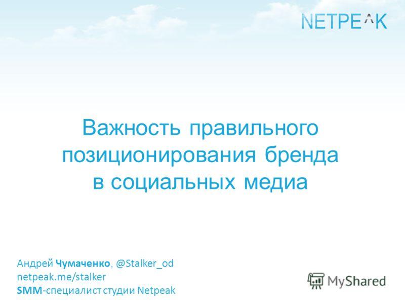 Важность правильного позиционирования бренда в социальных медиа Андрей Чумаченко, @Stalker_od netpeak.me/stalker SMM-специалист студии Netpeak