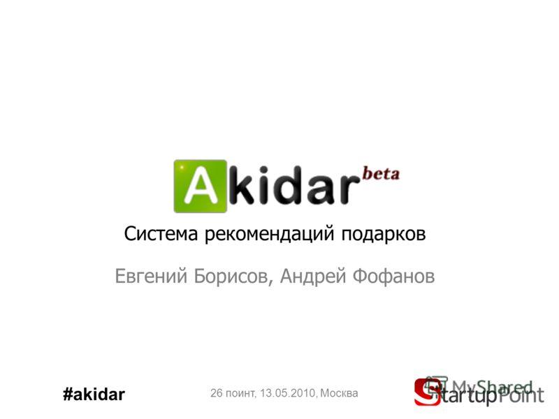 Система рекомендаций подарков Евгений Борисов, Андрей Фофанов 26 поинт, 13.05.2010, Москва #akidar