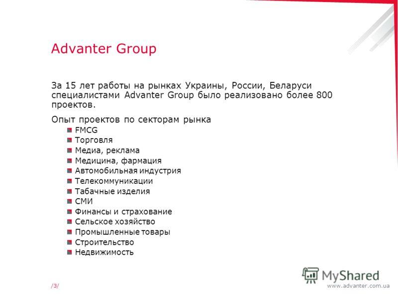 www.advanter.com.ua/3//3/ Advanter Group За 15 лет работы на рынках Украины, России, Беларуси специалистами Advanter Group было реализовано более 800 проектов. Опыт проектов по секторам рынка FMCG Торговля Медиа, реклама Медицина, фармация Автомобиль