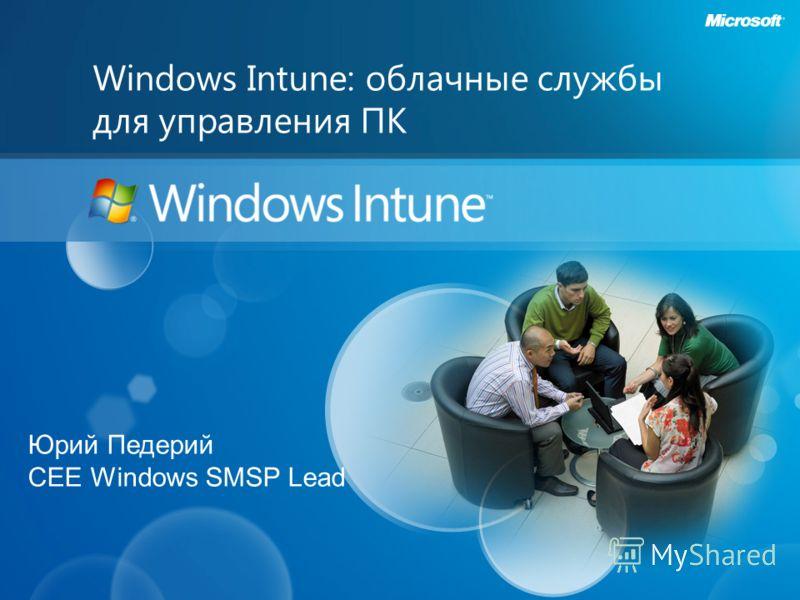 Windows Intune: облачные службы для управления ПК Юрий Педерий CEE Windows SMSP Lead