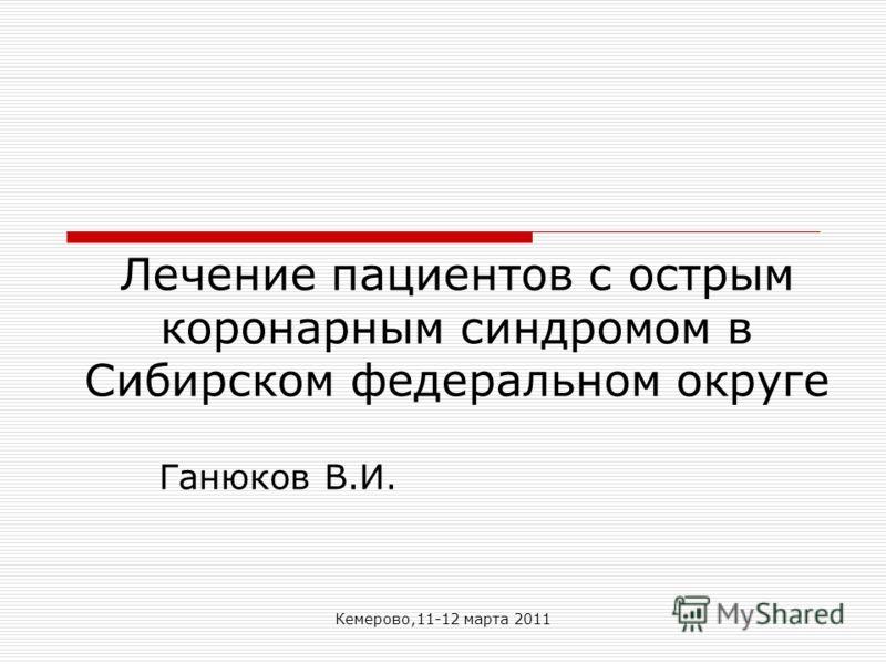 Кемерово,11-12 марта 2011 Лечение пациентов с острым коронарным синдромом в Сибирском федеральном округе Ганюков В.И.
