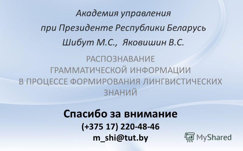 РАСПОЗНАВАНИЕ ГРАММАТИЧЕСКОЙ ИНФОРМАЦИИ В ПРОЦЕССЕ ФОРМИРОВАНИЯ ЛИНГВИСТИЧЕСКИХ ЗНАНИЙ Академия управления при Президенте Республики Беларусь Шибут М.С., Яковишин В.С. Спасибо за внимание (+375 17) 220-48-46 m_shi@tut.by