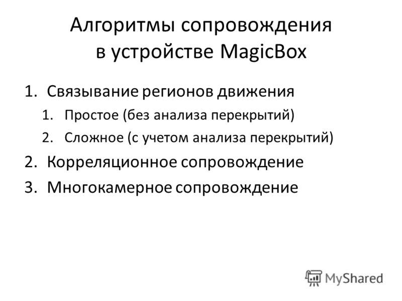Алгоритмы сопровождения в устройстве MagicBox 1.Связывание регионов движения 1.Простое (без анализа перекрытий) 2.Сложное (с учетом анализа перекрытий) 2.Корреляционное сопровождение 3.Многокамерное сопровождение