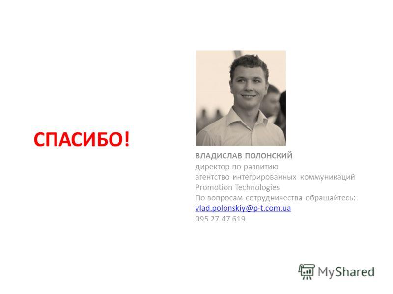 СПАСИБО! ВЛАДИСЛАВ ПОЛОНСКИЙ директор по развитию агентство интегрированных коммуникаций Promotion Technologies По вопросам сотрудничества обращайтесь: vlad.polonskiy@p-t.com.ua 095 27 47 619
