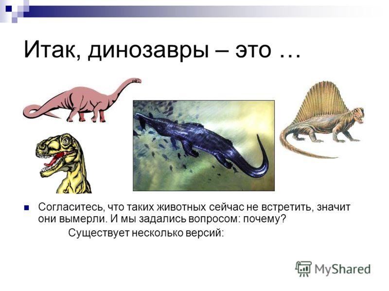 Итак, динозавры – это … Согласитесь, что таких животных сейчас не встретить, значит они вымерли. И мы задались вопросом: почему? Существует несколько версий: