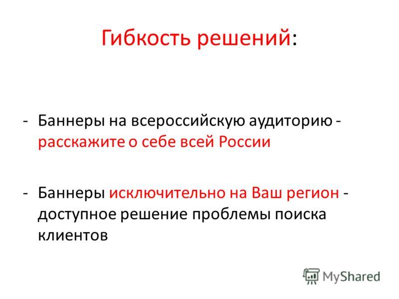 Гибкость решений: -Баннеры на всероссийскую аудиторию - расскажите о себе всей России -Баннеры исключительно на Ваш регион - доступное решение проблемы поиска клиентов