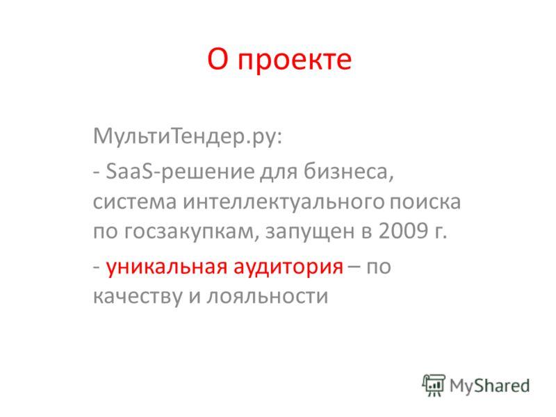 О проекте Мульти Тендер.ру: - SaaS-решение для бизнеса, система интеллектуального поиска по госзакупкам, запущен в 2009 г. - уникальная аудитория – по качеству и лояльности