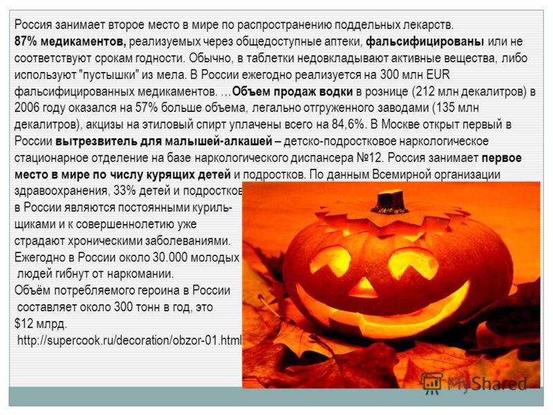 Россия занимает второе место в мире по распространению поддельных лекарств. 87% медикаментов, реализуемых через общедоступные аптеки, фальсифицированы или не соответствуют срокам годности. Обычно, в таблетки недовкладывают активные вещества, либо исп