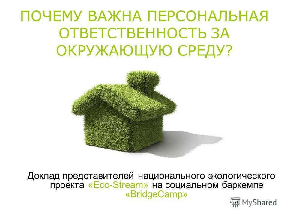 ПОЧЕМУ ВАЖНА ПЕРСОНАЛЬНАЯ ОТВЕТСТВЕННОСТЬ ЗА ОКРУЖАЮЩУЮ СРЕДУ? Доклад представителей национального экологического проекта «Eco-Stream» на социальном баркемпе «BridgeCamp»