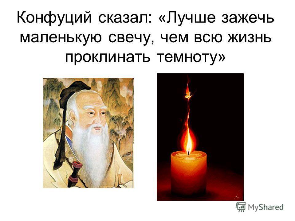 Конфуций сказал: «Лучше зажечь маленькую свечу, чем всю жизнь проклинать темноту»