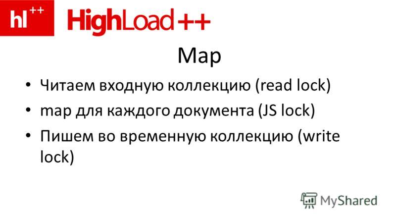 Map Читаем входную коллекцию (read lock) map для каждого документа (JS lock) Пишем во временную коллекцию (write lock)
