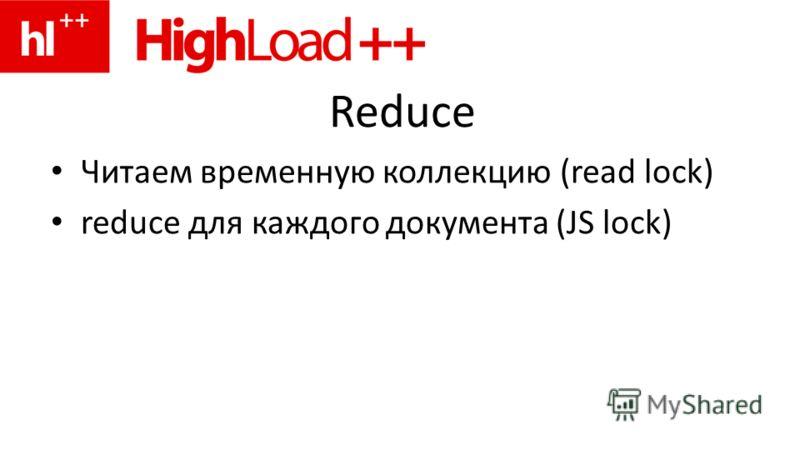 Reduce Читаем временную коллекцию (read lock) reduce для каждого документа (JS lock)