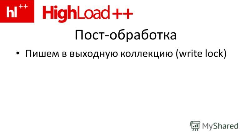 Пост-обработка Пишем в выходную коллекцию (write lock)