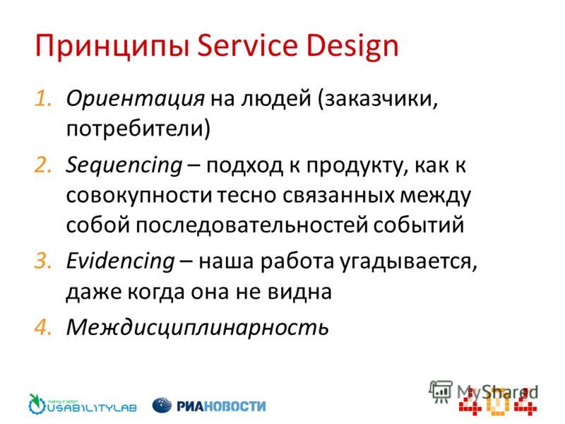 Принципы Service Design 1. Ориентация на людей (заказчики, потребители) 2. Sequencing – подход к продукту, как к совокупности тесно связанных между собой последовательностей событий 3. Evidencing – наша работа угадывается, даже когда она не видна 4.М