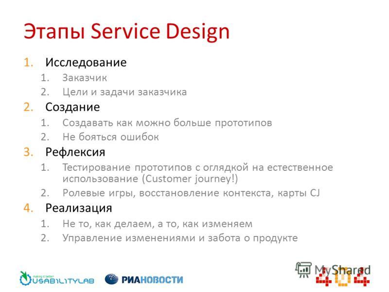 Этапы Service Design 1. Исследование 1. Заказчик 2. Цели и задачи заказчика 2. Создание 1. Создавать как можно больше прототипов 2. Не бояться ошибок 3. Рефлексия 1. Тестирование прототипов с оглядкой на естественное использование (Customer journey!)