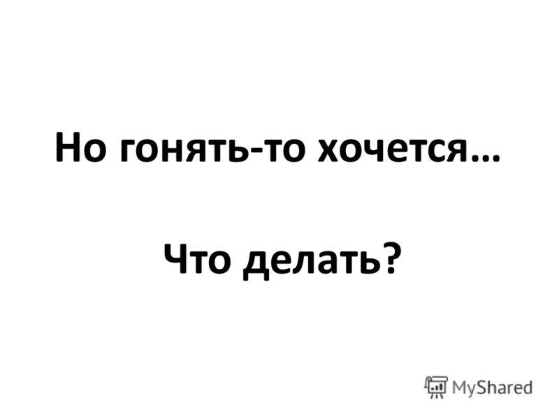 Но гонять-то хочется… Что делать?