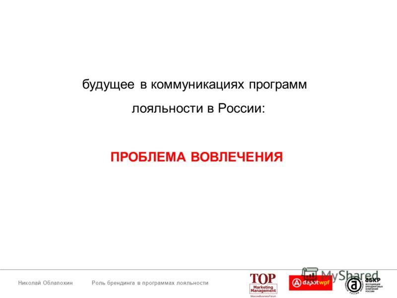 Роль брендинга в программах лояльностиНиколай Облапохин будущее в коммуникациях программ лояльности в России: ПРОБЛЕМА ВОВЛЕЧЕНИЯ