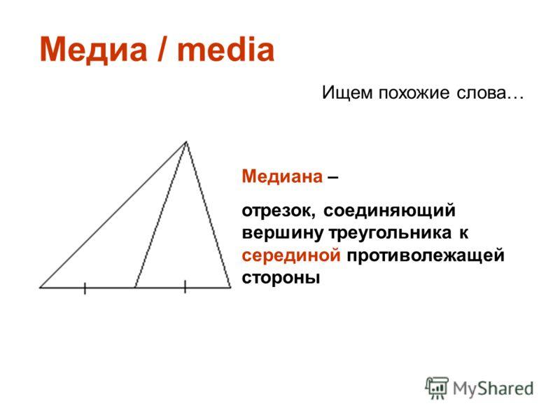 Медиа / media Ищем похожие слова… Медиана – отрезок, соединяющий вершину треугольника к серединой противолежащей стороны