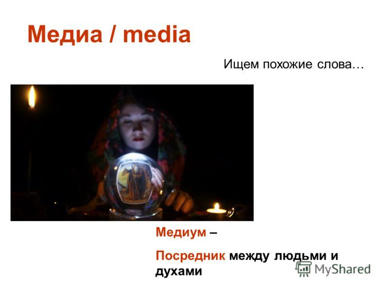 Медиа / media Ищем похожие слова… Медиум – Посредник между людьми и духами