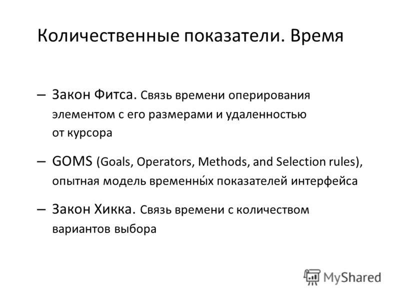 Количественные показатели. Время – Закон Фитса. Связь времени оперирования элементом с его размерами и удаленностью от курсора – GOMS (Goals, Operators, Methods, and Selection rules), опытная модель временны́х показателей интерфейса – Закон Хикка. Св