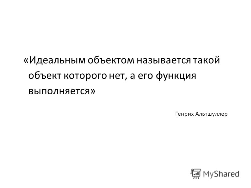 «Идеальным объектом называется такой объект которого нет, а его функция выполняется» Генрих Альтшуллер