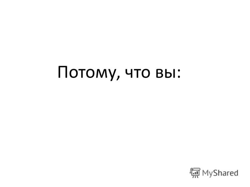 Потому, что вы: