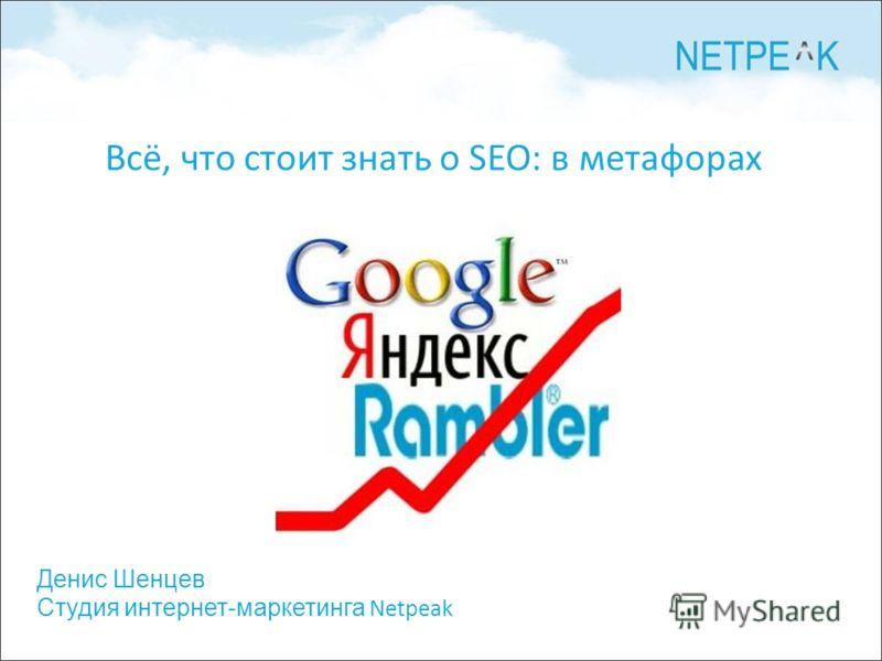 Денис Шенцев Студия интернет-маркетинга Netpeak Всё, что стоит знать о SEO: в метафорах