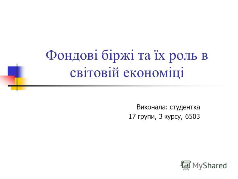 Фондові біржі та їх роль в світовій економіці Виконала: студентка 17 групи, 3 курсу, 6503