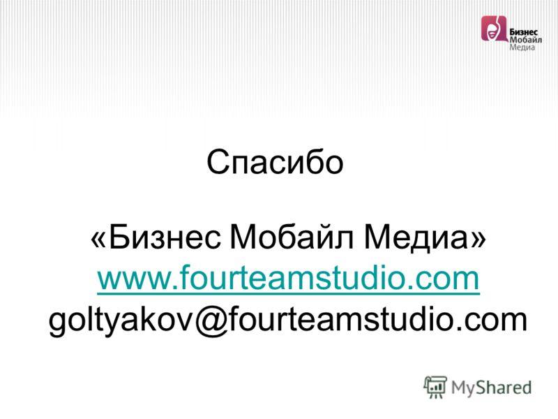 Спасибо «Бизнес Мобайл Медиа» www.fourteamstudio.com goltyakov@fourteamstudio.com www.fourteamstudio.com