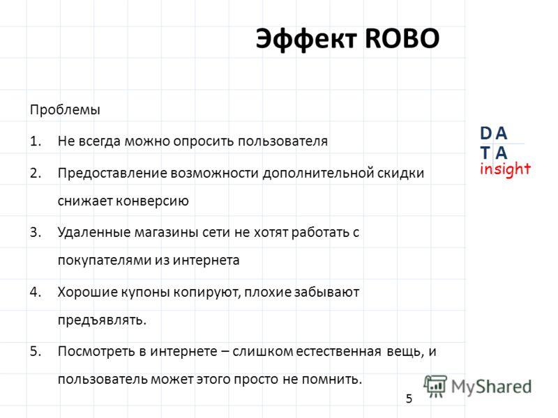 Эффект ROBO Проблемы 1. Не всегда можно опросить пользователя 2. Предоставление возможности дополнительной скидки снижает конверсию 3. Удаленные магазины сети не хотят работать с покупателями из интернета 4. Хорошие купоны копируют, плохие забывают п
