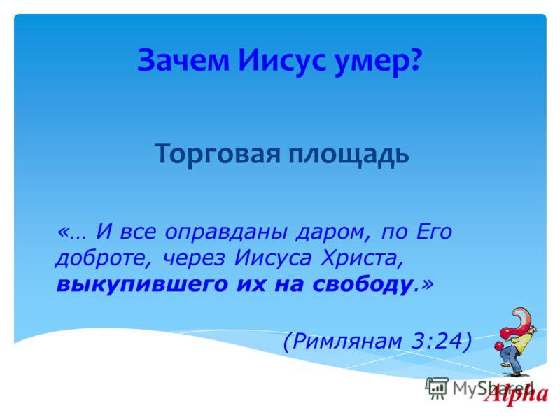 Зачем Иисус умер? Торговая площадь «… И все оправданы даром, по Его доброте, через Иисуса Христа, выкупившего их на свободу.» (Римлянам 3:24)