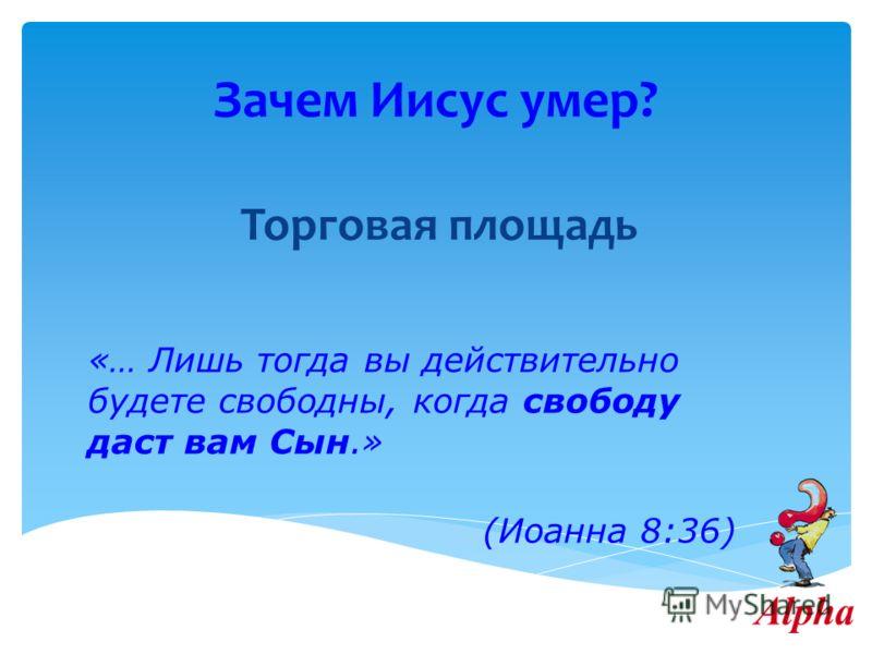 Зачем Иисус умер? Торговая площадь «… Лишь тогда вы действительно будете свободны, когда свободу даст вам Сын.» (Иоанна 8:36)