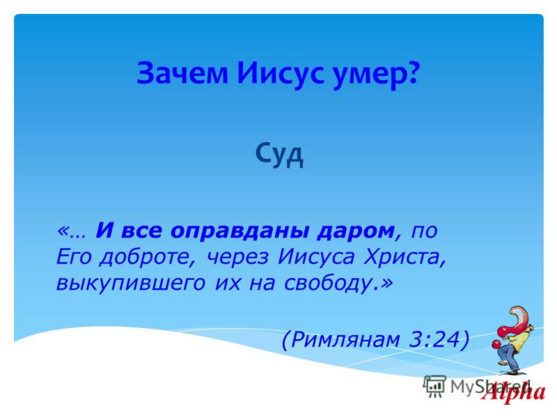 Зачем Иисус умер? Суд «… И все оправданы даром, по Его доброте, через Иисуса Христа, выкупившего их на свободу.» (Римлянам 3:24)