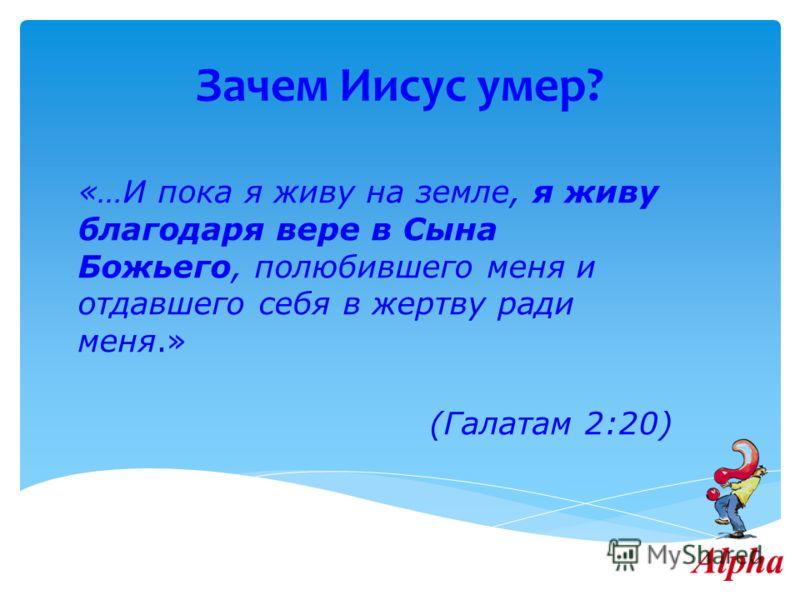 Зачем Иисус умер? «…И пока я живу на земле, я живу благодаря вере в Сына Божьего, полюбившего меня и отдавшего себя в жертву ради меня.» (Галатам 2:20)