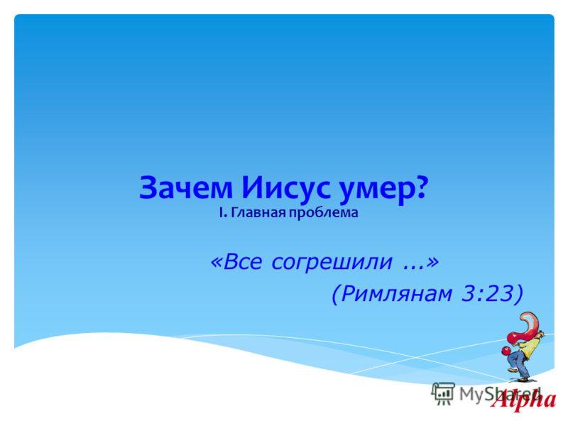 Зачем Иисус умер? I. Главная проблема «Все согрешили...» (Римлянам 3:23)