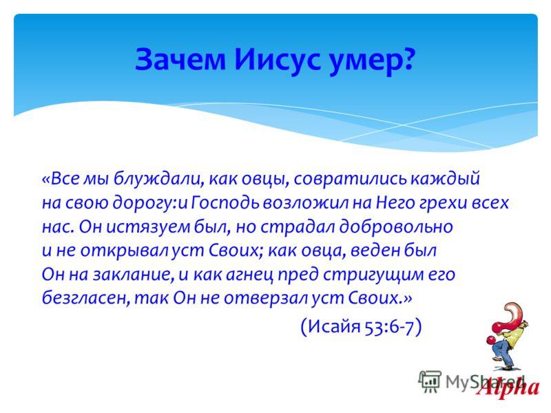 «Все мы блуждали, как овцы, совратились каждый на свою дорогу:и Господь возложил на Него грехи всех нас. Он истязаем был, но страдал добровольно и не открывал уст Своих; как овца, веден был Он на заклание, и как агнец пред стригущим его безгласен, та