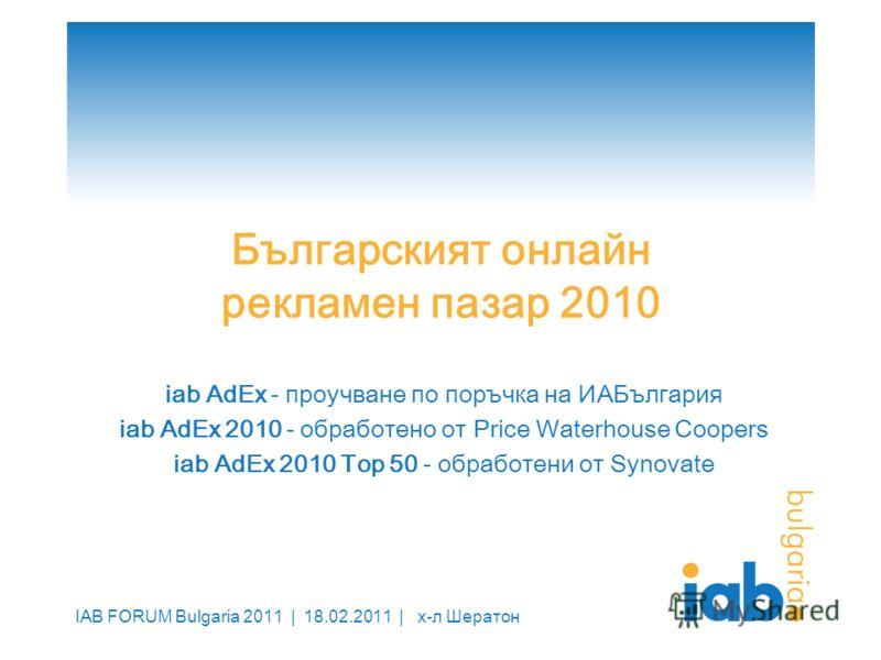 IAB FORUM Bulgaria 2011 | 18.02.2011 | х-л Шератон Българският онлайн рекламен пазар 2010 iab AdEx - проучване по поръчка на ИАБългария iab AdEx 2010 - обработено от Price Waterhouse Coopers iab AdEx 2010 Top 50 - обработени от Synovate