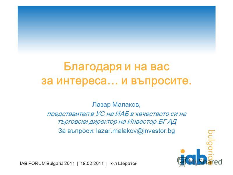 Благодаря и на вас за интереса… и въпросите. Лазар Малаков, представител в УС на ИАБ в качеството си на търговски директор на Инвестор.БГ АД За въпроси: lazar.malakov@investor.bg IAB FORUM Bulgaria 2011 | 18.02.2011 | х-л Шератон