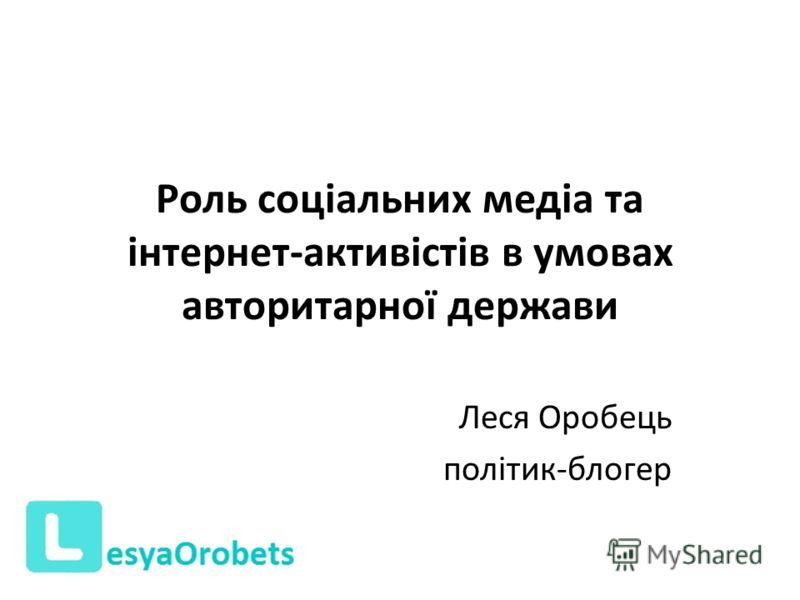 Роль соціальних медіа та інтернет-активістів в умовах авторитарної держави Леся Оробець політик-блогер