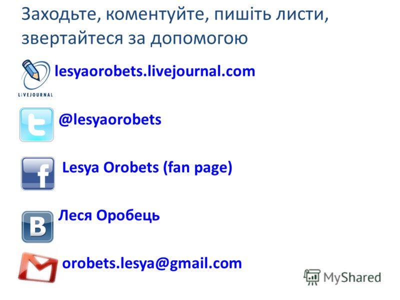 Заходьте, коментуйте, пишіть листи, звертайтеся за допомогою lesyaorobets.livejournal.com @lesyaorobets Lesya Orobets (fan page) Леся Оробець orobets.lesya@gmail.com