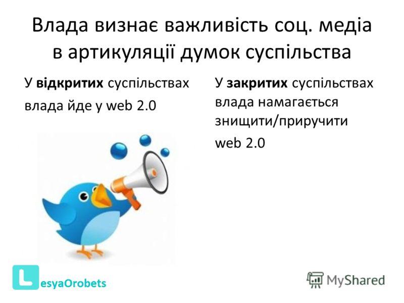 Влада визнає важливість соц. медіа в артикуляції думок суспільства У відкритих суспільствах влада йде у web 2.0 У закритих суспільствах влада намагається знищити/приручити web 2.0
