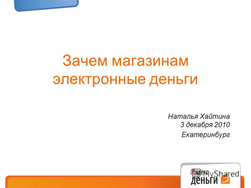 Зачем магазинам электронные деньги Наталья Хайтина 3 декабря 2010 Екатеринбург
