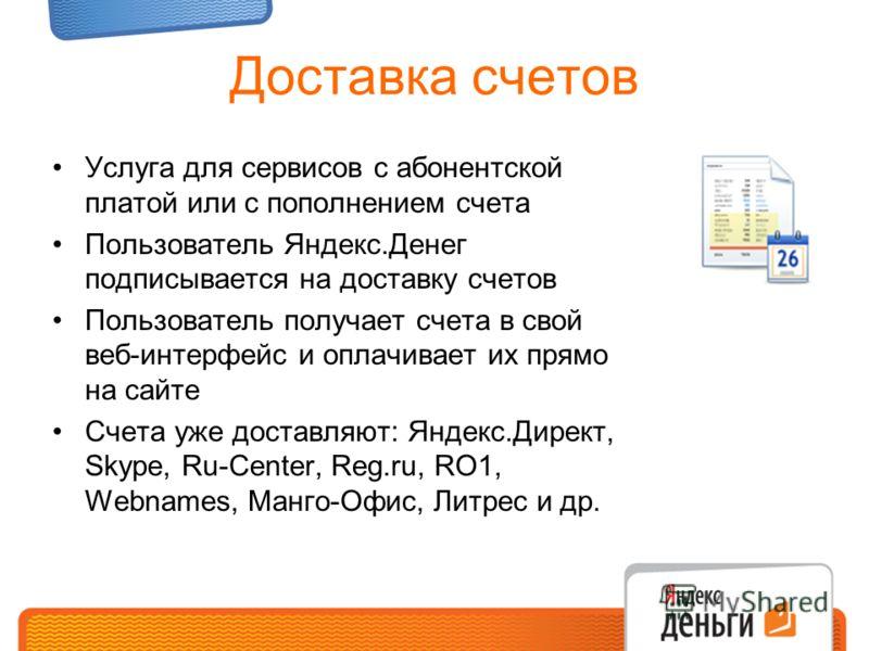 Доставка счетов Услуга для сервисов с абонентской платой или с пополнением счета Пользователь Яндекс.Денег подписывается на доставку счетов Пользователь получает счета в свой веб-интерфейс и оплачивает их прямо на сайте Счета уже доставляют: Яндекс.Д