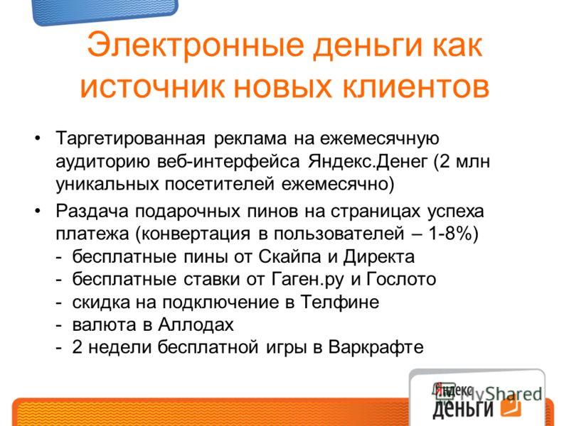 Электронные деньги как источник новых клиентов Таргетированная реклама на ежемесячную аудиторию веб-интерфейса Яндекс.Денег (2 млн уникальных посетителей ежемесячно) Раздача подарочных пинов на страницах успеха платежа (конвертация в пользователей –