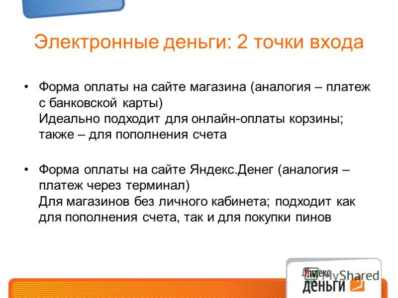 Электронные деньги: 2 точки входа Форма оплаты на сайте магазина (аналогия – платеж с банковской карты) Идеально подходит для онлайн-оплаты корзины; также – для пополнения счета Форма оплаты на сайте Яндекс.Денег (аналогия – платеж через терминал) Дл