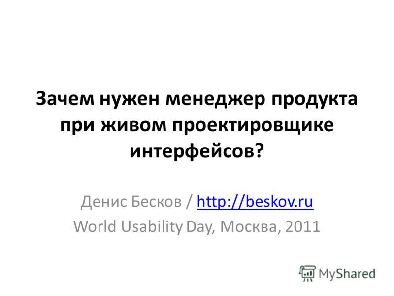 Зачем нужен менеджер продукта при живом проектировщике интерфейсов? Денис Бесков / http://beskov.ruhttp://beskov.ru World Usability Day, Москва, 2011
