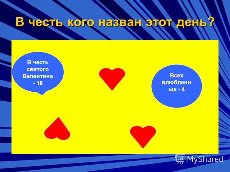 В честь кого назван этот день? В честь святого Валентина - 18 Всех влюбленных - 4